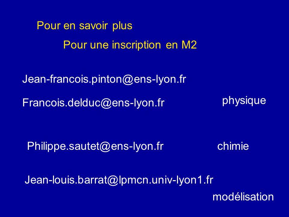 Pour en savoir plus Pour une inscription en M2 Jean-francois.pinton@ens-lyon.fr Francois.delduc@ens-lyon.fr physique Philippe.sautet@ens-lyon.frchimie