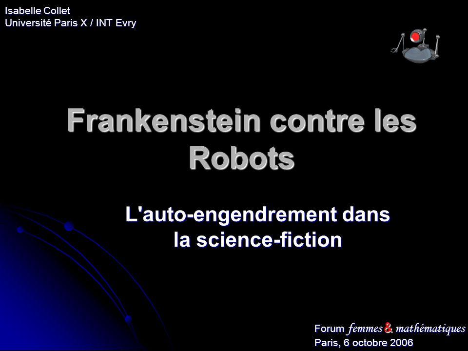 Frankenstein contre les Robots L'auto-engendrement dans la science-fiction Forum femmes & mathématiques Paris, 6 octobre 2006 Isabelle Collet Universi