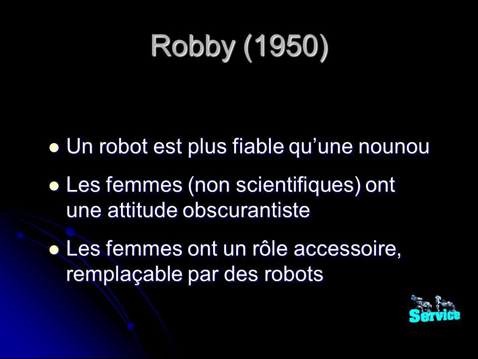 Robby (1950) Un robot est plus fiable quune nounou Un robot est plus fiable quune nounou Les femmes (non scientifiques) ont une attitude obscurantiste Les femmes (non scientifiques) ont une attitude obscurantiste Les femmes ont un rôle accessoire, remplaçable par des robots Les femmes ont un rôle accessoire, remplaçable par des robots