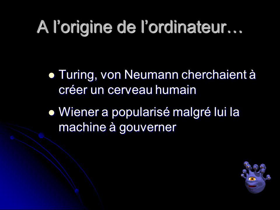 A lorigine de lordinateur… Turing, von Neumann cherchaient à créer un cerveau humain Turing, von Neumann cherchaient à créer un cerveau humain Wiener a popularisé malgré lui la machine à gouverner Wiener a popularisé malgré lui la machine à gouverner