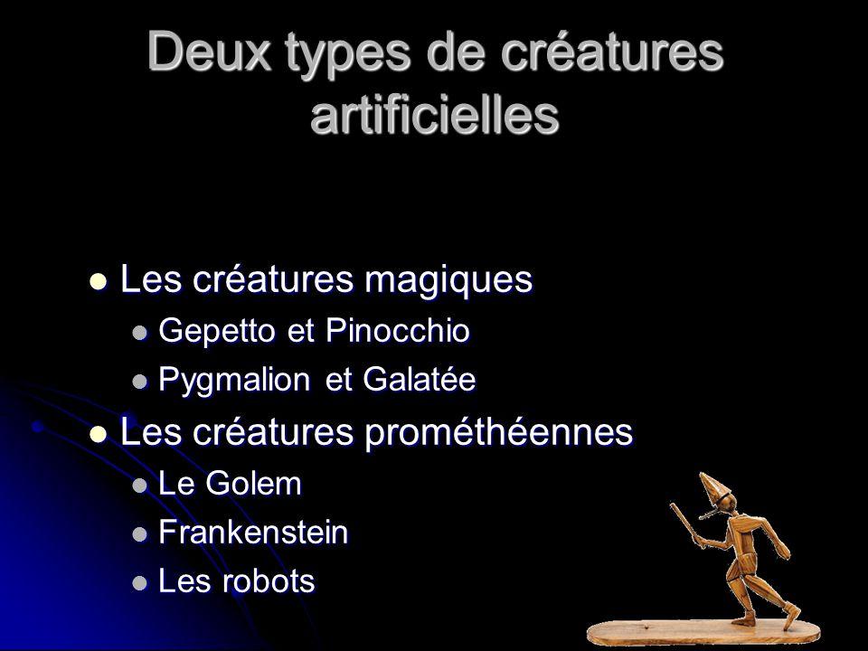 Deux types de créatures artificielles Les créatures magiques Les créatures magiques Gepetto et Pinocchio Gepetto et Pinocchio Pygmalion et Galatée Pygmalion et Galatée Les créatures prométhéennes Les créatures prométhéennes Le Golem Le Golem Frankenstein Frankenstein Les robots Les robots