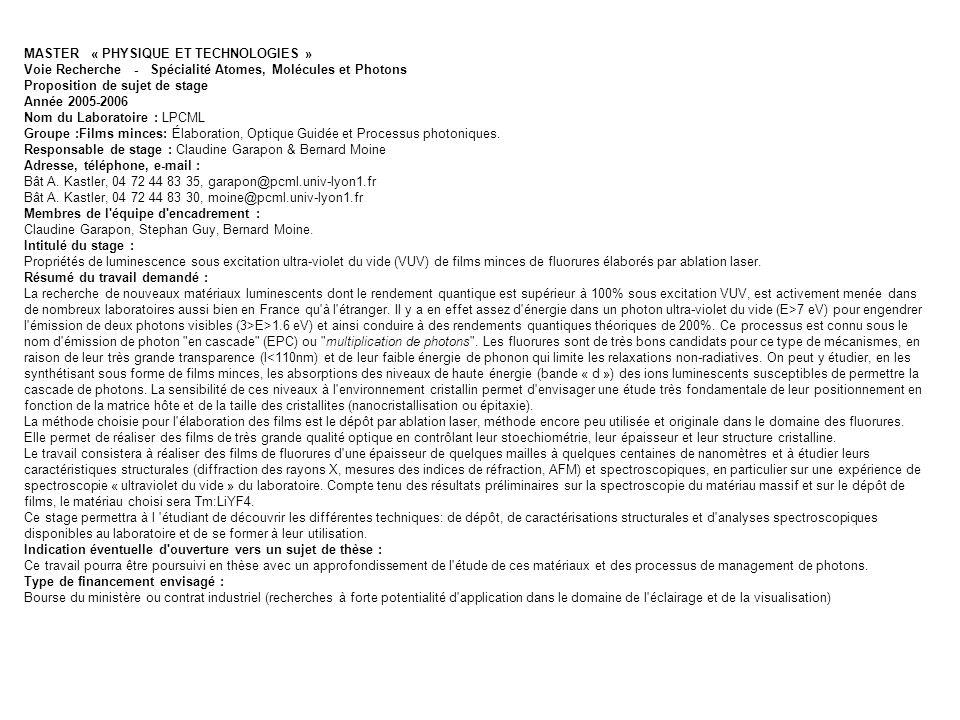 MASTER « PHYSIQUE ET TECHNOLOGIES » Voie Recherche - Spécialité Matière Condensée, Surfaces et Interfaces Proposition de sujet de stage Année 2004-2005 Nom du Laboratoire : LPCML, CNRS UMR 5620 Groupe : FENNEC Responsable de stage : K.Lebbou Adresse : Laboratoire de Physico-Chimie des Matériaux Luminescents, UMR 5620 CNRS Université Lyon I,Bât C.Berthollet, 43 Boulevard du 11 Novembre 1918 69622 Villeurbanne Cédex,France Téléphone : 0472448329 e-mail :lebbou@pcml.univ-lyon1.fr Membres de l équipe d encadrement : O.Tillement, Intitulé du stage : Tirage de cristaux de formats contrôlés dans le but de développer de nouvelles architectures pour les lasers et la détection Résumé du travail demandé : Les cristaux, qui sont des matériaux en général stables dans les conditions normales, présentent souvent des propriétés remarquables pour loptique : optique non-linéaire, effet laser, scintillation, etc.