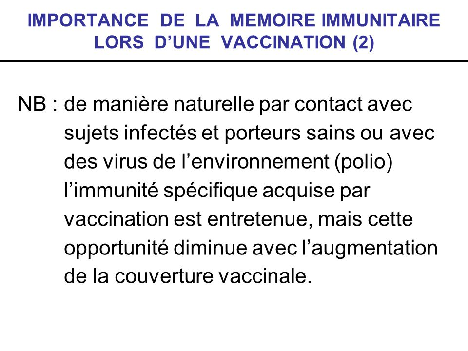 IMPORTANCE DE LA MEMOIRE IMMUNITAIRE LORS DUNE VACCINATION (2) NB : de manière naturelle par contact avec sujets infectés et porteurs sains ou avec de