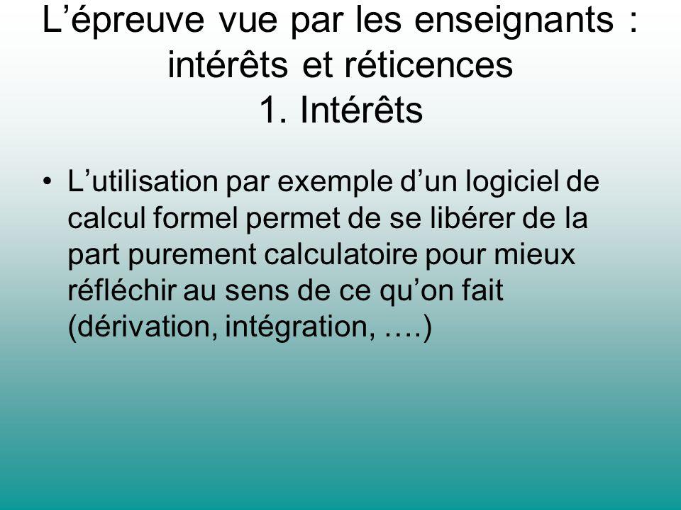 Lépreuve vue par les enseignants : intérêts et réticences 1. Intérêts Lutilisation par exemple dun logiciel de calcul formel permet de se libérer de l