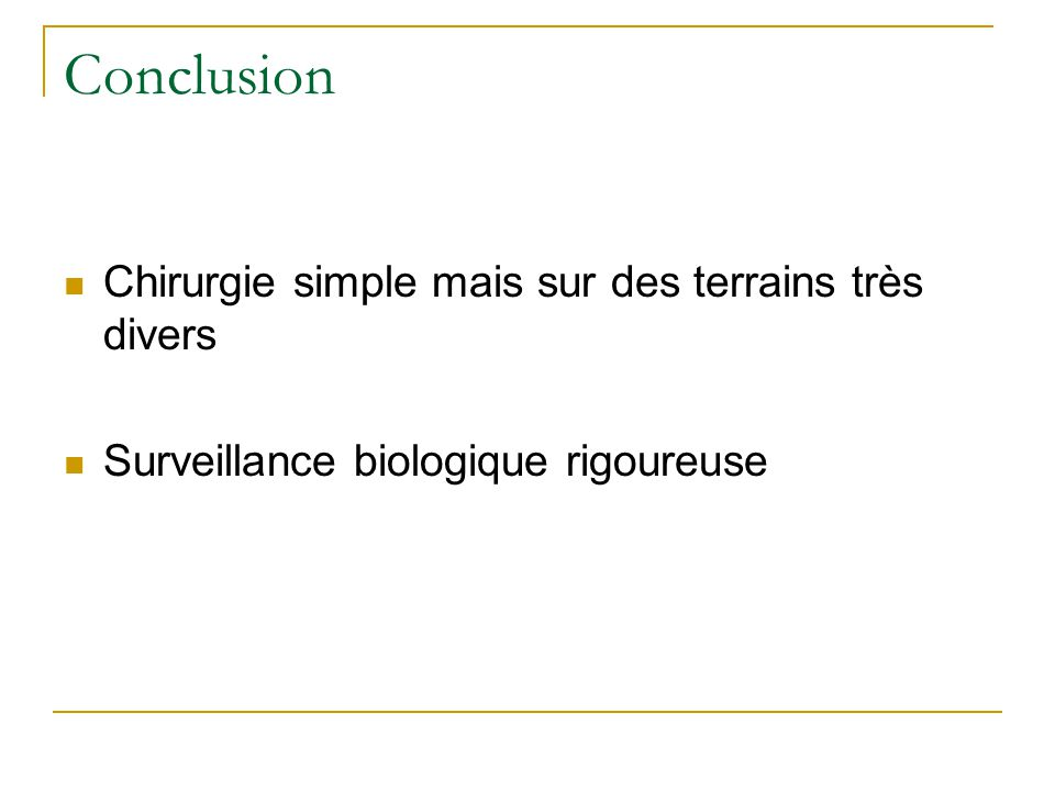 Conclusion Chirurgie simple mais sur des terrains très divers Surveillance biologique rigoureuse