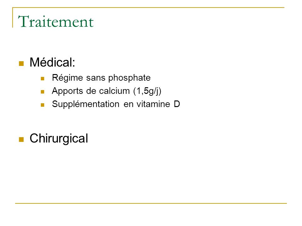 Traitement Médical: Régime sans phosphate Apports de calcium (1,5g/j) Supplémentation en vitamine D Chirurgical