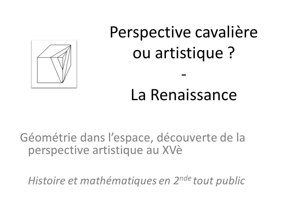 Perspective cavalière ou artistique ? - La Renaissance Géométrie dans lespace, découverte de la perspective artistique au XVè Histoire et mathématique