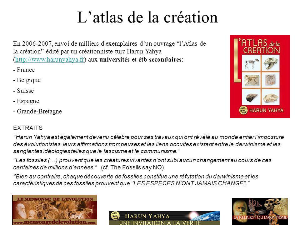 Latlas de la création En 2006-2007, envoi de milliers d exemplaires dun ouvrage lAtlas de la création édité par un créationniste turc Harun Yahya (http://www.harunyahya.fr) aux universités et étb secondaires:http://www.harunyahya.fr - France - Belgique - Suisse - Espagne - Grande-Bretagne EXTRAITS Harun Yahya est également devenu célèbre pour ses travaux qui ont révélé au monde entier limposture des évolutionistes, leurs affirmations trompeuses et les liens occultes existant entre le darwinisme et les sanglantes idéologies telles que le fascisme et le communisme.