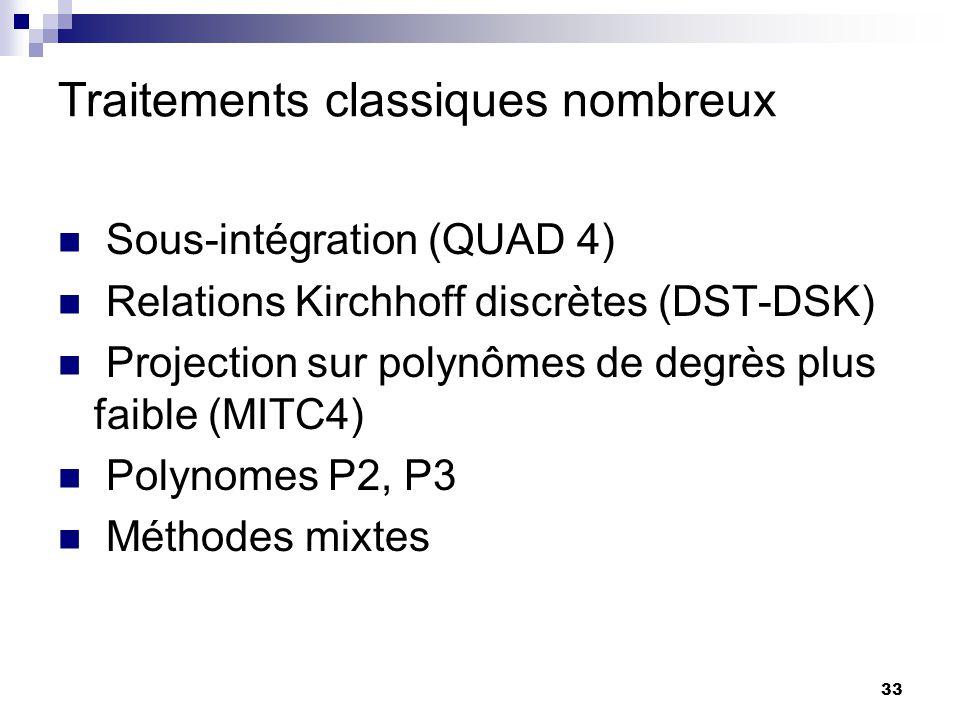 33 Traitements classiques nombreux Sous-intégration (QUAD 4) Relations Kirchhoff discrètes (DST-DSK) Projection sur polynômes de degrès plus faible (M