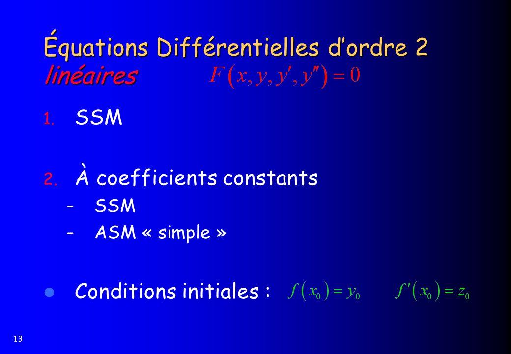 13 Équations Différentielles dordre 2 linéaires 1. SSM 2. À coefficients constants – SSM – ASM « simple » Conditions initiales :