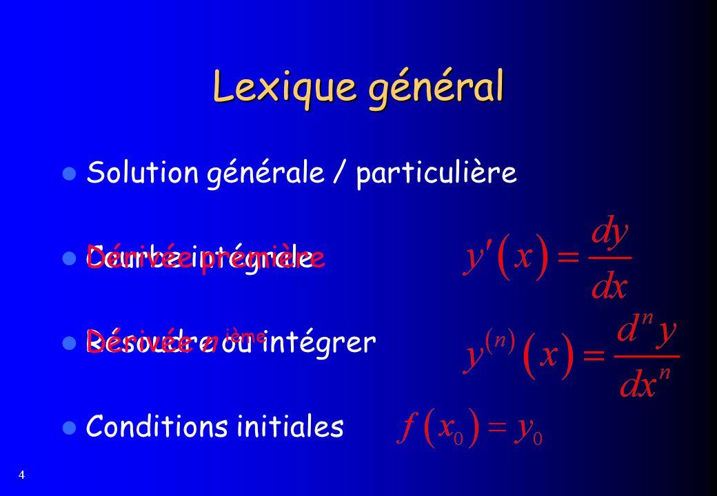 4 Lexique général Solution générale / particulière Courbe intégrale Résoudre ou intégrer Conditions initiales Dérivée première Dérivée n ième