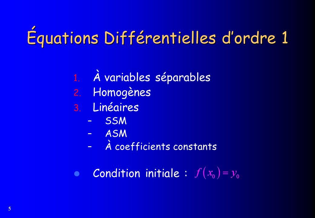 5 Équations Différentielles dordre 1 1. À variables séparables 2. Homogènes 3. Linéaires – SSM – ASM – À coefficients constants Condition initiale :