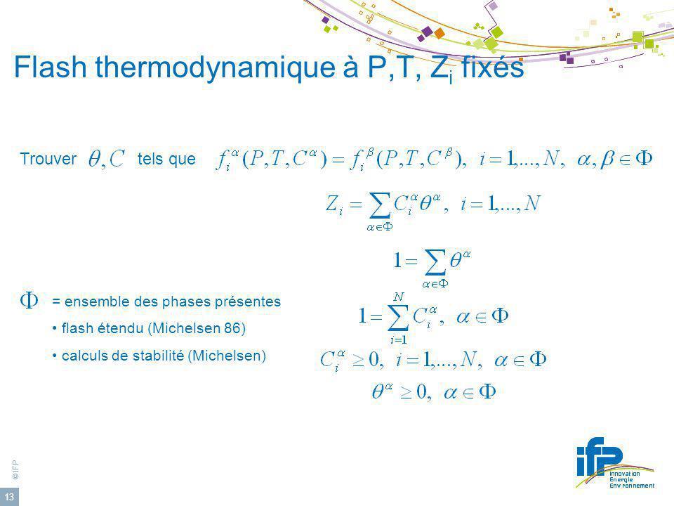 © IFP 13 Flash thermodynamique à P,T, Z i fixés Trouver tels que = ensemble des phases présentes flash étendu (Michelsen 86) calculs de stabilité (Mic