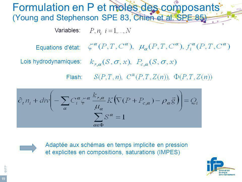 © IFP 19 Formulation en P et moles des composants (Young and Stephenson SPE 83, Chien et al. SPE 85) Equations d'état: Lois hydrodynamiques: Flash: Ad