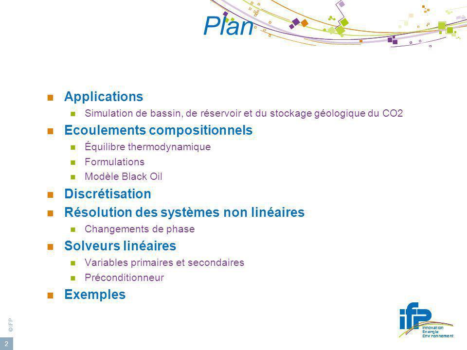 © IFP 2 Plan Applications Simulation de bassin, de réservoir et du stockage géologique du CO2 Ecoulements compositionnels Équilibre thermodynamique Fo