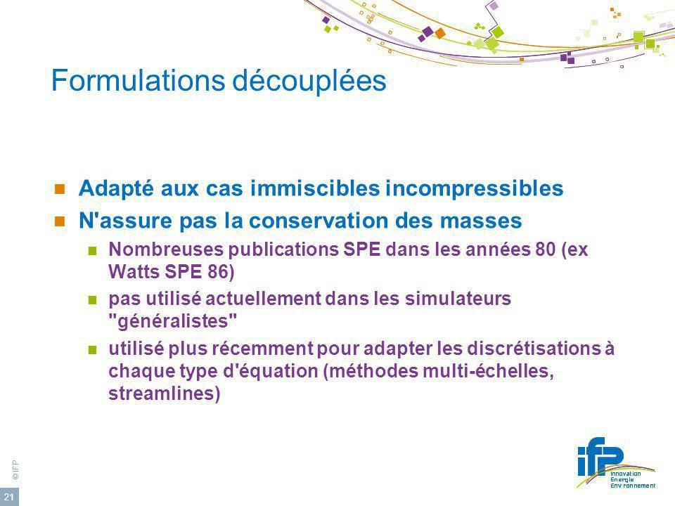 © IFP 21 Formulations découplées Adapté aux cas immiscibles incompressibles N'assure pas la conservation des masses Nombreuses publications SPE dans l