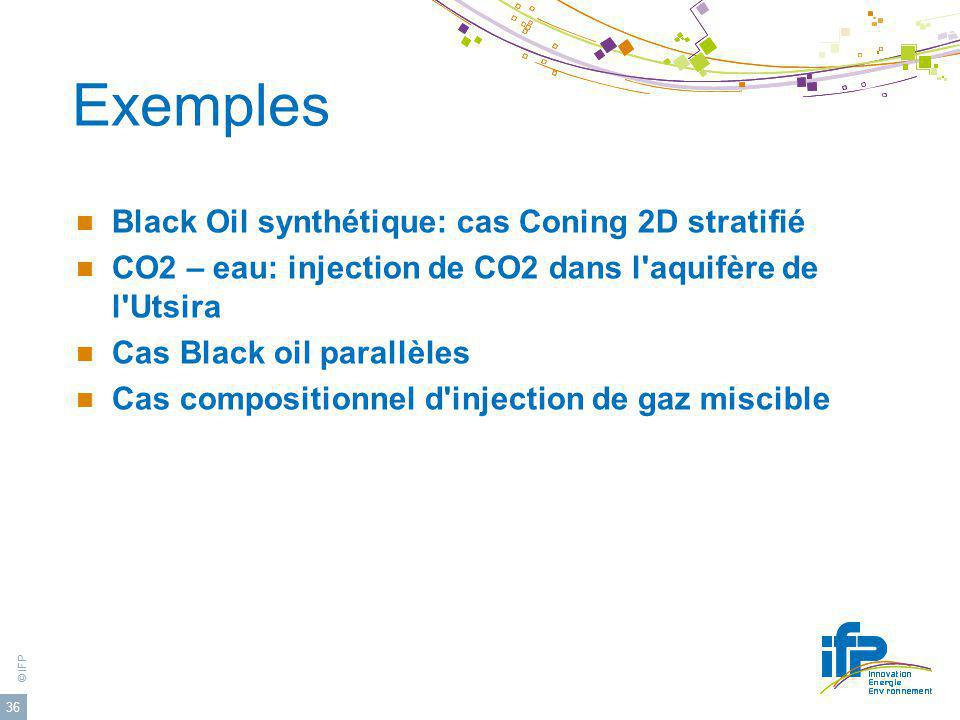 © IFP 36 Exemples Black Oil synthétique: cas Coning 2D stratifié CO2 – eau: injection de CO2 dans l aquifère de l Utsira Cas Black oil parallèles Cas compositionnel d injection de gaz miscible