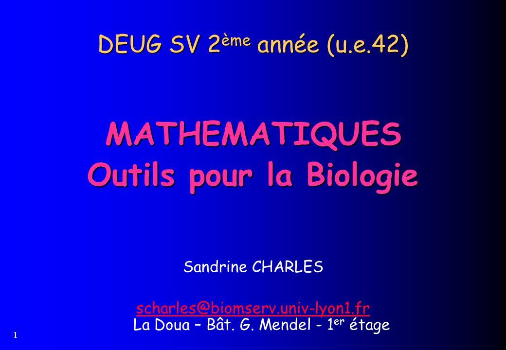 1 DEUG SV 2 ème année (u.e.42) MATHEMATIQUES Outils pour la Biologie Sandrine CHARLES scharles@biomserv.univ-lyon1.fr scharles@biomserv.univ-lyon1.fr