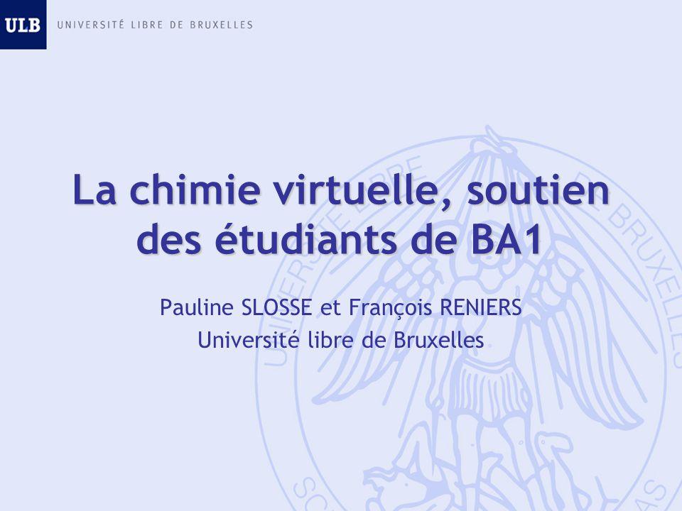 La chimie virtuelle, soutien des étudiants de BA1 Pauline SLOSSE et François RENIERS Université libre de Bruxelles
