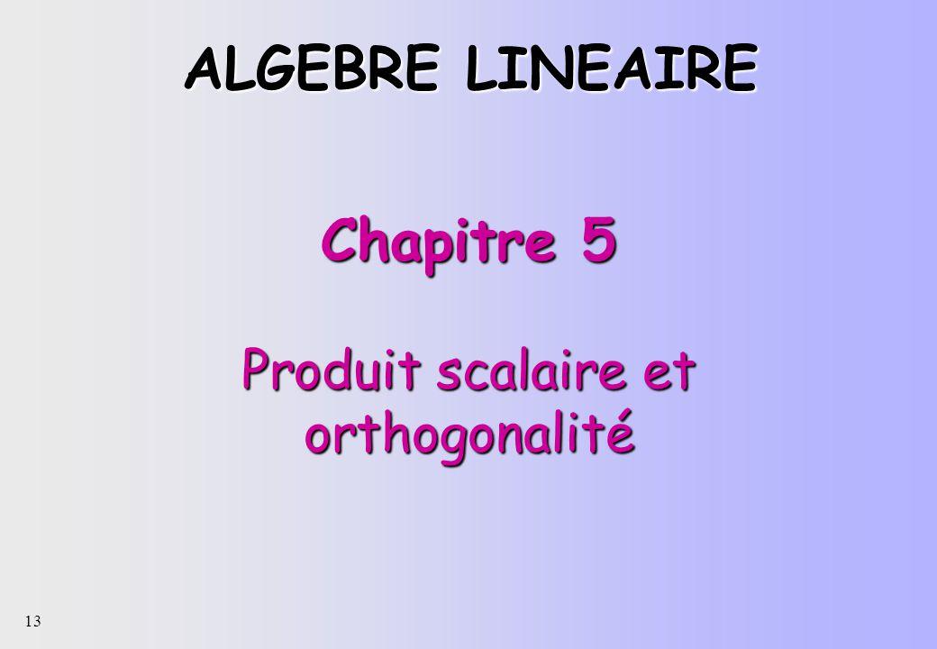 13 Chapitre 5 Produit scalaire et orthogonalité ALGEBRE LINEAIRE