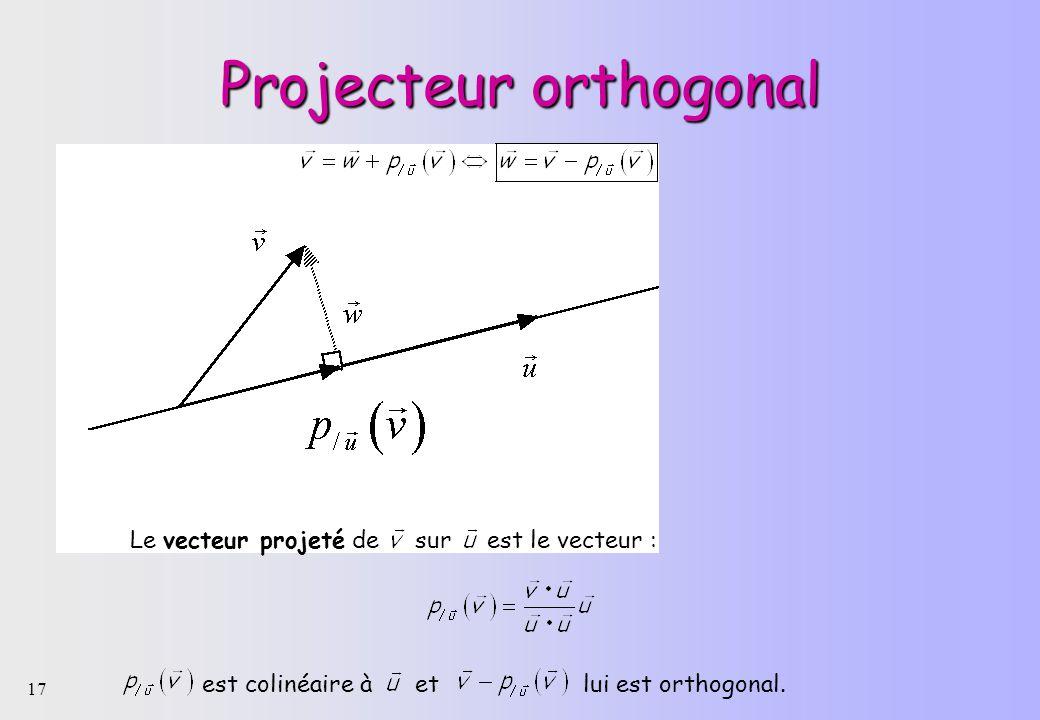 17 Projecteur orthogonal Le vecteur projeté de sur est le vecteur : est colinéaire à et lui est orthogonal.