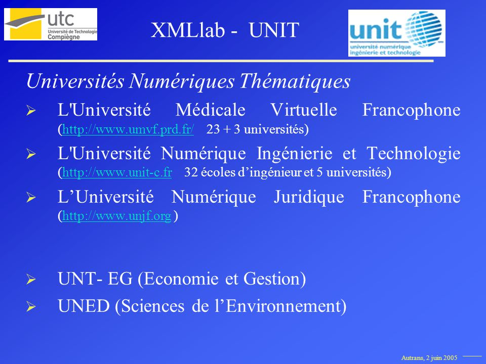 Autrans, 2 juin 2005 Universités Numériques Thématiques L Université Médicale Virtuelle Francophone (http://www.umvf.prd.fr/ 23 + 3 universités)http://www.umvf.prd.fr/ L Université Numérique Ingénierie et Technologie (http://www.unit-c.fr 32 écoles dingénieur et 5 universités)http://www.unit-c.fr LUniversité Numérique Juridique Francophone (http://www.unjf.org )http://www.unjf.org UNT- EG (Economie et Gestion) UNED (Sciences de lEnvironnement) XMLlab - UNIT