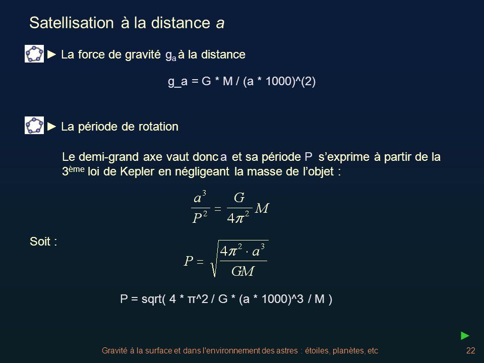 Gravité à la surface et dans l'environnement des astres : étoiles, planètes, etc22 Satellisation à la distance a Soit : P = sqrt( 4 * π^2 / G * (a * 1