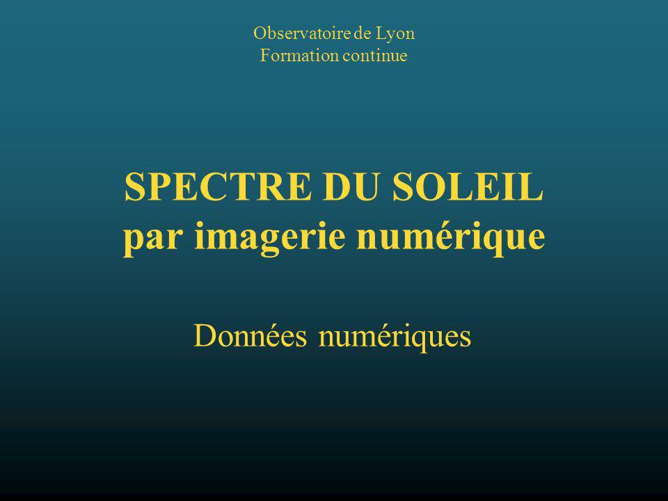 Observatoire de Lyon Formation continue SPECTRE DU SOLEIL par imagerie numérique Données numériques
