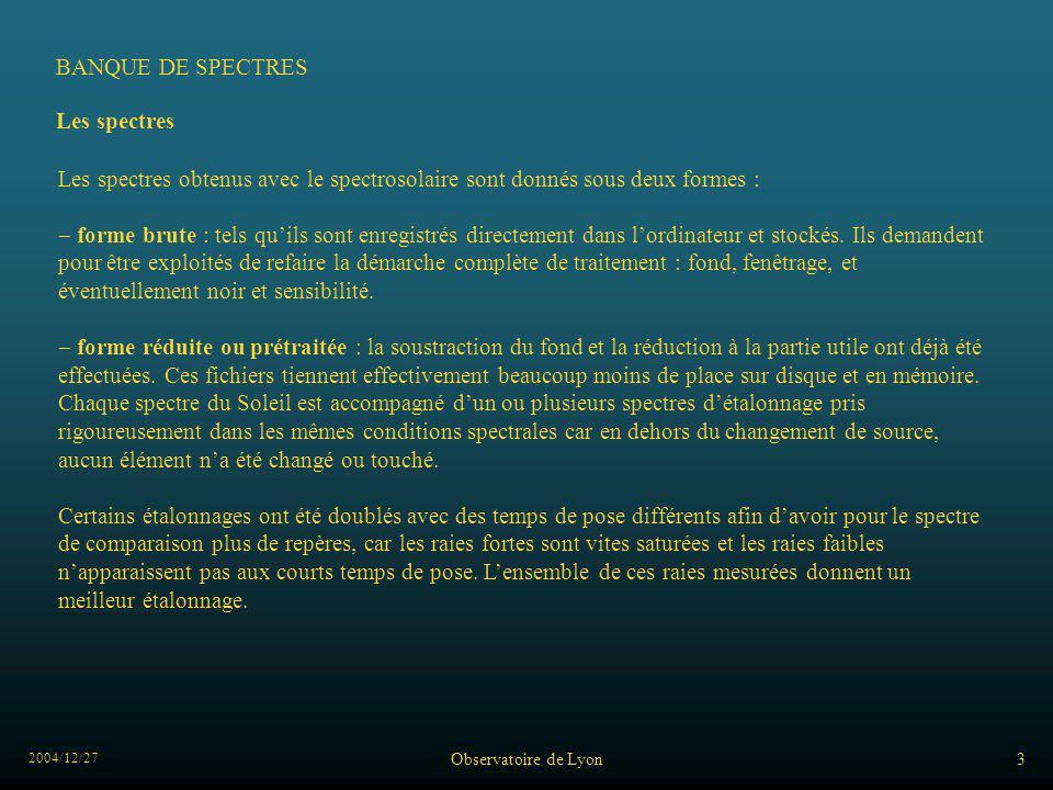 2004/12/27 Observatoire de Lyon3 Les spectres Les spectres obtenus avec le spectrosolaire sont donnés sous deux formes : forme brute : tels quils sont