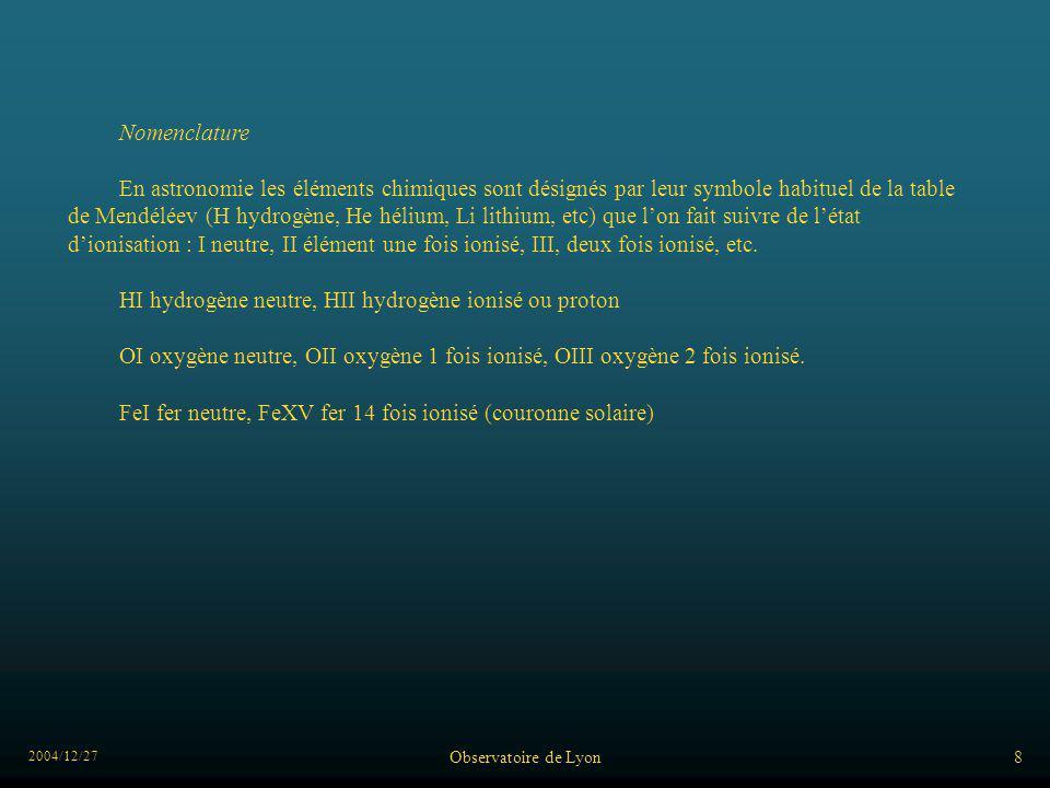 2004/12/27 Observatoire de Lyon8 Nomenclature En astronomie les éléments chimiques sont désignés par leur symbole habituel de la table de Mendéléev (H