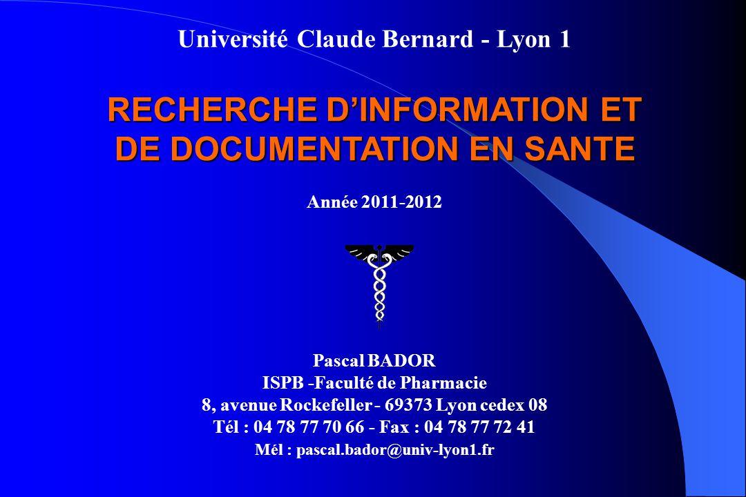 Université Claude Bernard - Lyon 1 RECHERCHE DINFORMATION ET DE DOCUMENTATION EN SANTE Année 2011-2012 Pascal BADOR ISPB -Faculté de Pharmacie 8, aven