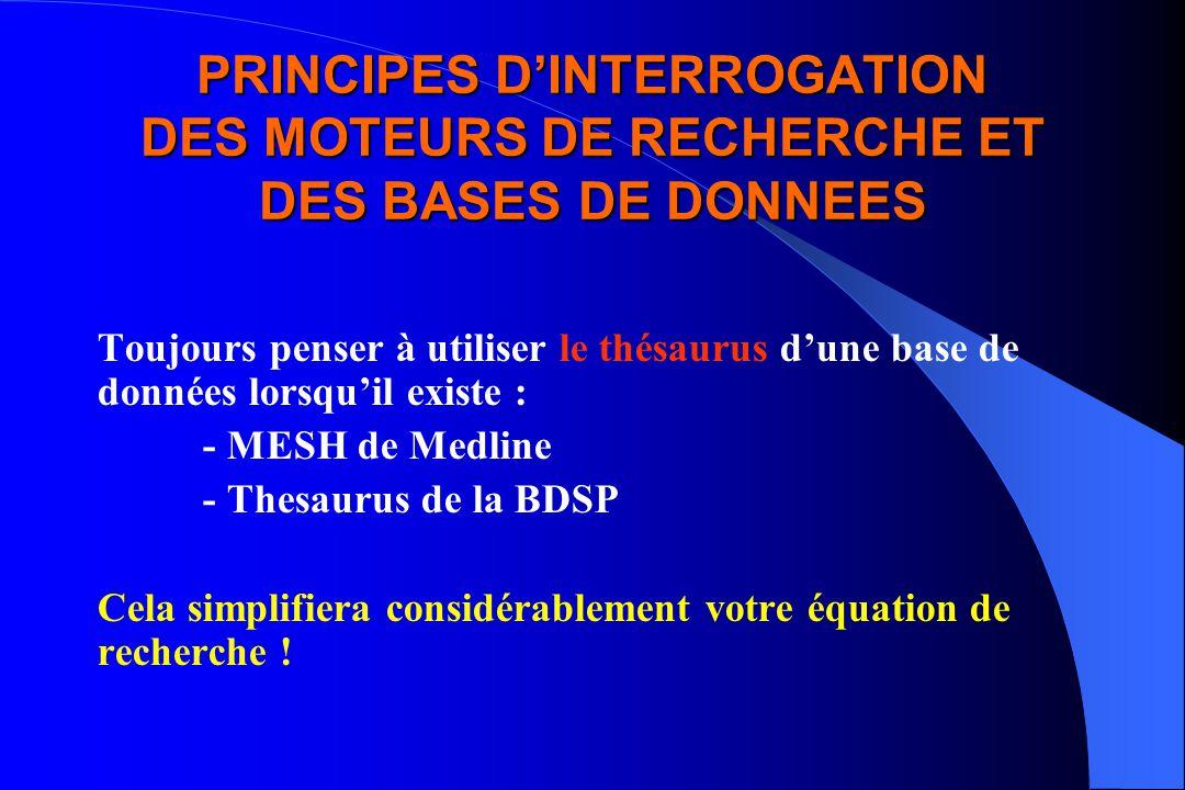 PRINCIPES DINTERROGATION DES MOTEURS DE RECHERCHE ET DES BASES DE DONNEES Toujours penser à utiliser le thésaurus dune base de données lorsquil existe