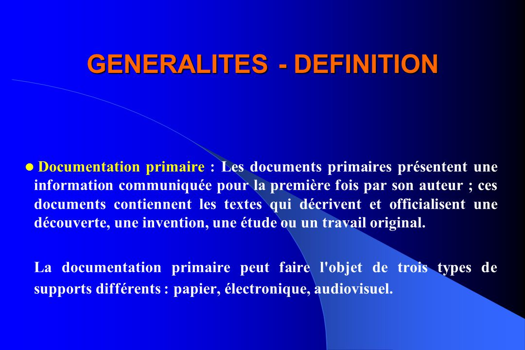GENERALITES - DEFINITION Documentation primaire : Les documents primaires présentent une information communiquée pour la première fois par son auteur