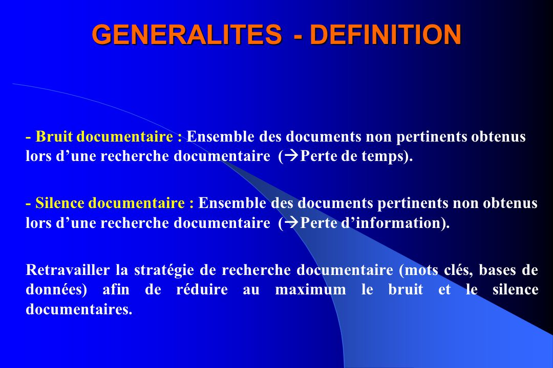 GENERALITES - DEFINITION - Bruit documentaire : Ensemble des documents non pertinents obtenus lors dune recherche documentaire ( Perte de temps). - Si