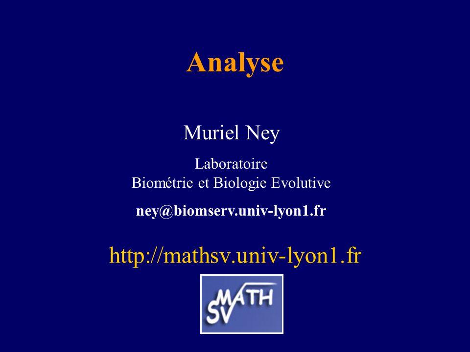 Analyse http://mathsv.univ-lyon1.fr Muriel Ney Laboratoire Biométrie et Biologie Evolutive ney@biomserv.univ-lyon1.fr