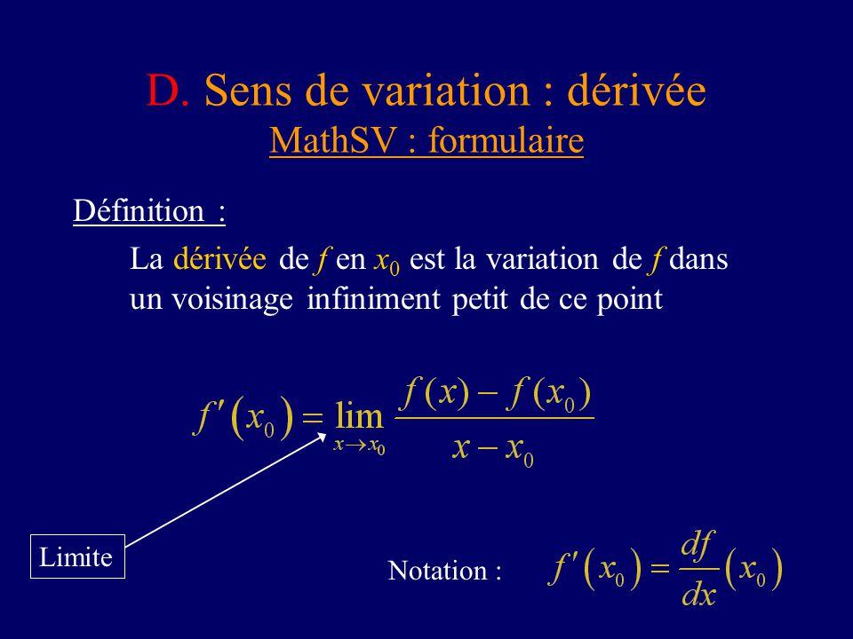 D. Sens de variation : dérivée MathSV : formulaire Définition : La dérivée de f en x 0 est la variation de f dans un voisinage infiniment petit de ce