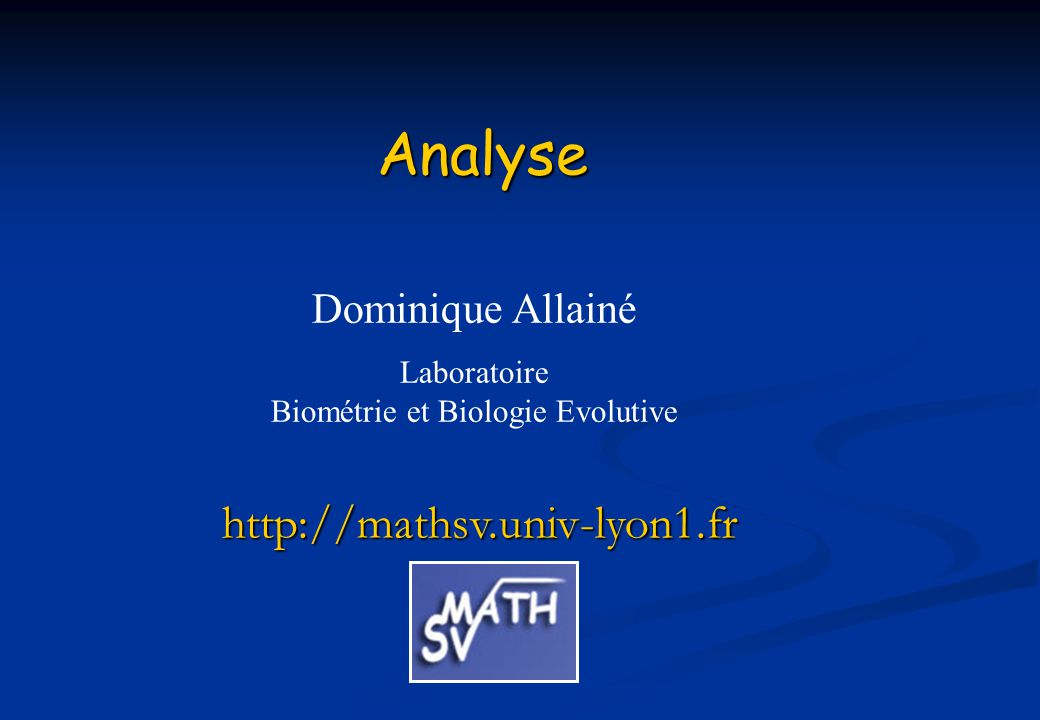 Analyse http://mathsv.univ-lyon1.fr Dominique Allainé Laboratoire Biométrie et Biologie Evolutive