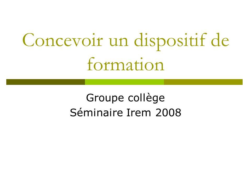 Concevoir un dispositif de formation Groupe collège Séminaire Irem 2008