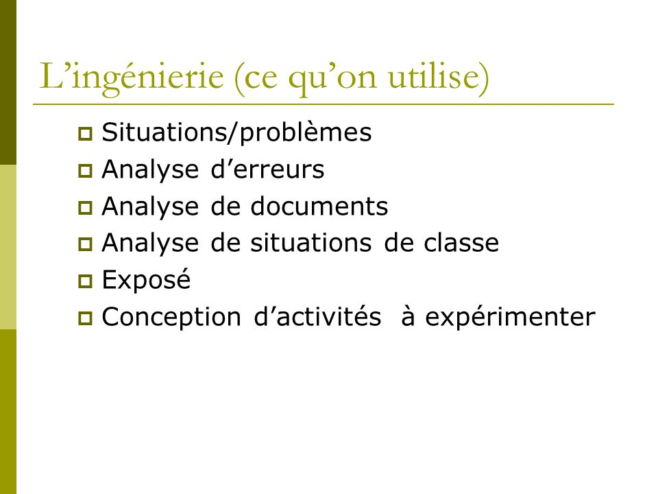 Lingénierie (ce quon utilise) Situations/problèmes Analyse derreurs Analyse de documents Analyse de situations de classe Exposé Conception dactivités à expérimenter