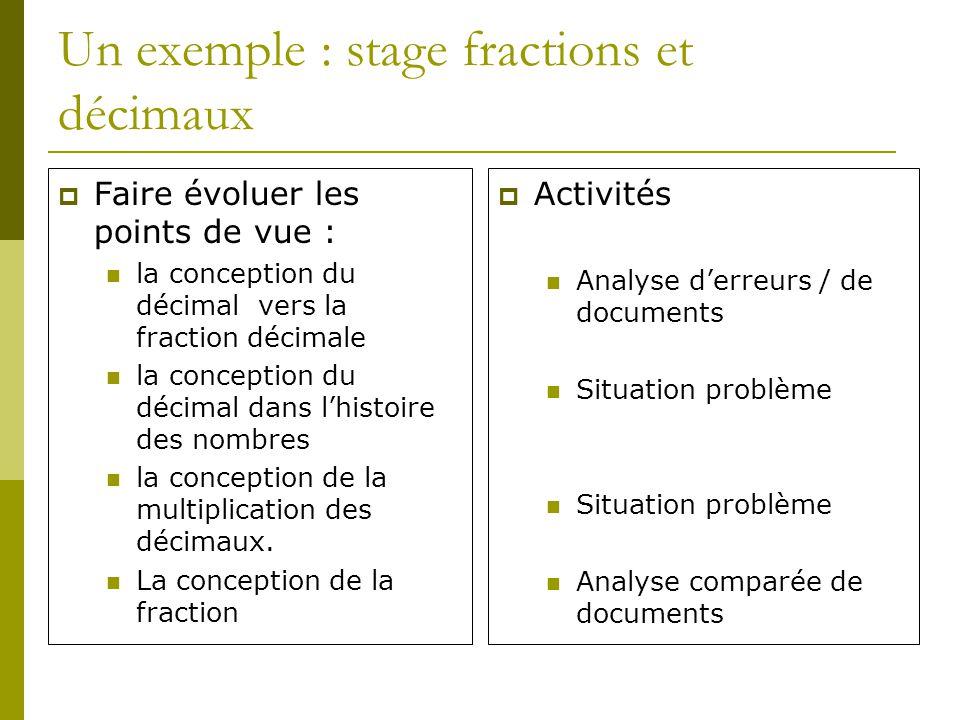 Un exemple : stage fractions et décimaux Faire évoluer les points de vue : la conception du décimal vers la fraction décimale la conception du décimal