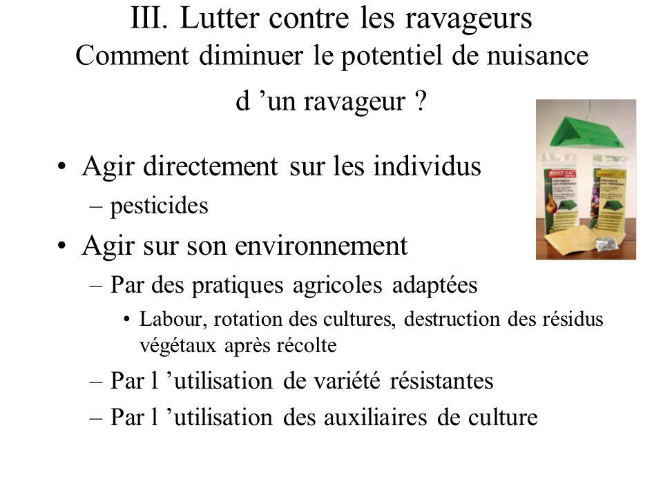 III. Lutter contre les ravageurs Comment diminuer le potentiel de nuisance d un ravageur ? Agir directement sur les individus –pesticides Agir sur son