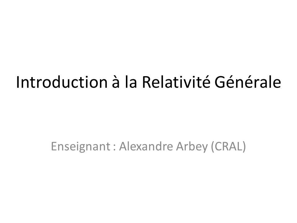 Introduction à la Relativité Générale Enseignant : Alexandre Arbey (CRAL)
