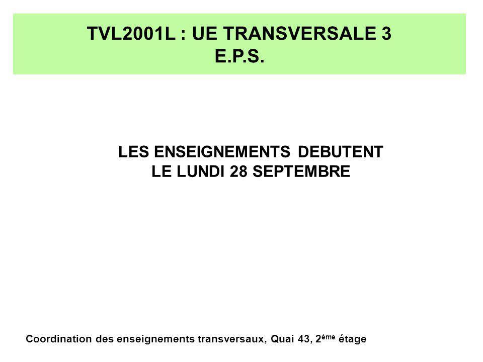 TVL2001L : UE TRANSVERSALE 3 E.P.S. LES ENSEIGNEMENTS DEBUTENT LE LUNDI 28 SEPTEMBRE Coordination des enseignements transversaux, Quai 43, 2 ème étage