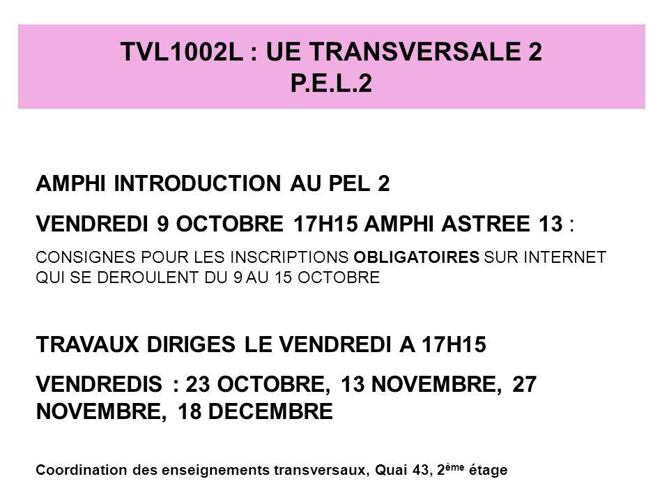 TVL1002L : UE TRANSVERSALE 2 P.E.L.2 AMPHI INTRODUCTION AU PEL 2 VENDREDI 9 OCTOBRE 17H15 AMPHI ASTREE 13 : CONSIGNES POUR LES INSCRIPTIONS OBLIGATOIRES SUR INTERNET QUI SE DEROULENT DU 9 AU 15 OCTOBRE TRAVAUX DIRIGES LE VENDREDI A 17H15 VENDREDIS : 23 OCTOBRE, 13 NOVEMBRE, 27 NOVEMBRE, 18 DECEMBRE Coordination des enseignements transversaux, Quai 43, 2 ème étage