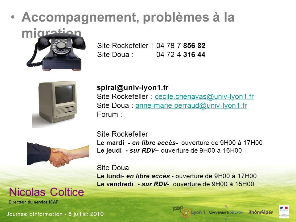 Nicolas Coltice Directeur du service iCAP Accompagnement, problèmes à la migration Site Rockefeller : 04 78 7 856 82 Site Doua : 04 72 4 316 44 spiral@univ-lyon1.fr Site Rockefeller : cecile.chenavas@univ-lyon1.frcecile.chenavas@univ-lyon1.fr Site Doua : anne-marie.perraud@univ-lyon1.franne-marie.perraud@univ-lyon1.fr Forum : Site Rockefeller Le mardi - en libre accès- ouverture de 9H00 à 17H00 Le jeudi - sur RDV– ouverture de 9H00 à 16H00 Site Doua Le lundi- en libre accès - ouverture de 9H00 à 17H00 Le vendredi - sur RDV- ouverture de 9H00 à 15H00