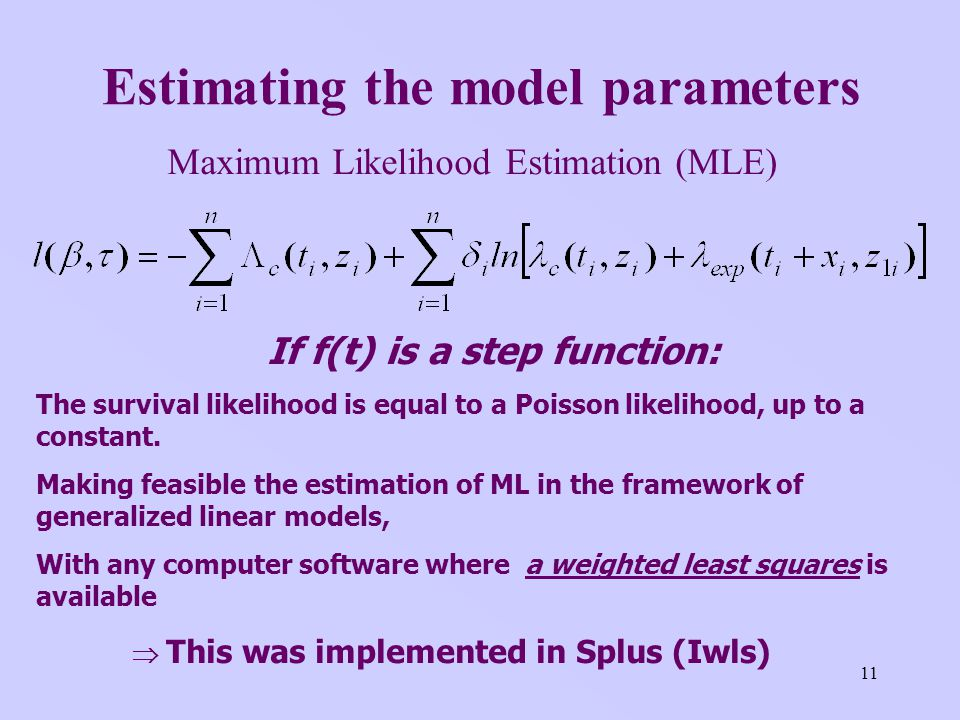 11 Estimating the model parameters Maximum Likelihood Estimation (MLE) If f(t) is a step function: The survival likelihood is equal to a Poisson likelihood, up to a constant.