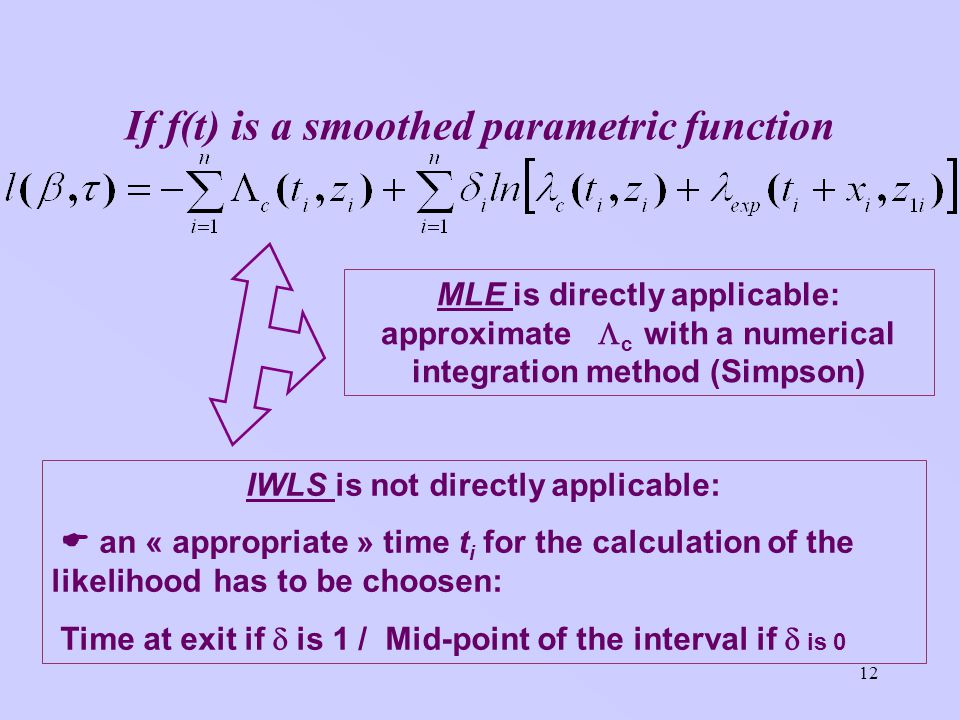 12 If f(t) is a smoothed parametric function MLE is directly applicable: approximate c with a numerical integration method (Simpson) IWLS is not directly applicable: an « appropriate » time t i for the calculation of the likelihood has to be choosen: Time at exit if is 1 / Mid-point of the interval if is 0