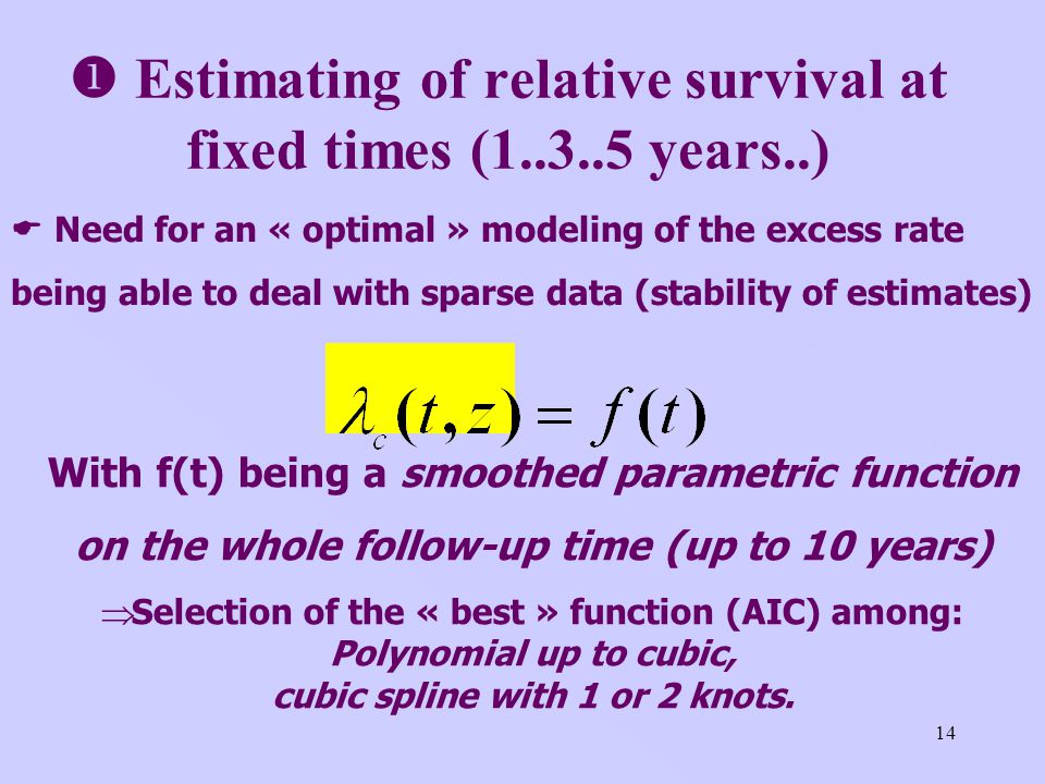 14 Estimating of relative survival at fixed times (1..3..5 years..) With f(t) being a smoothed parametric function on the whole follow-up time (up to 10 years) Selection of the « best » function (AIC) among: Polynomial up to cubic, cubic spline with 1 or 2 knots.