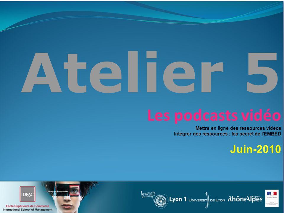 Atelier 5 Les podcasts vidéo Mettre en ligne des ressources videos Intégrer des ressources : les secret de lEMBED Juin-2010
