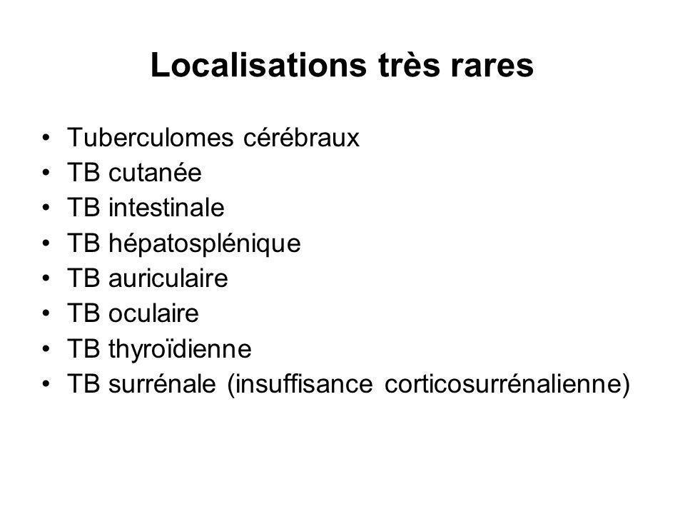 Localisations très rares Tuberculomes cérébraux TB cutanée TB intestinale TB hépatosplénique TB auriculaire TB oculaire TB thyroïdienne TB surrénale (insuffisance corticosurrénalienne)